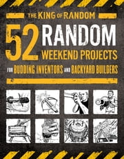 "52 Random Weekend Projects - For Budding Inventors and Backyard Builders ebook by Ted Slampyak, Grant Thompson, ""The King of Random"""