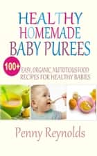 Healthy Homemade Baby Purees - Easy, Organic, Nutritious Food Recipes For Healthy Babies ebook by Penny Reynolds