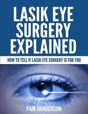 Lasik Eye Surgery Explained - How to Tell If Lasik Eye Surgery Is for You ebook by Pam Henderson