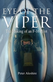 Eye of the Viper - The Making of an F-16 Pilot ebook by Peter Aleshire