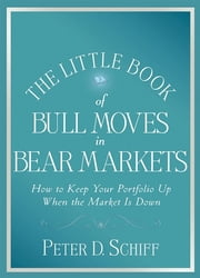 The Little Book of Bull Moves in Bear Markets - How to Keep Your Portfolio Up When the Market is Down ebook by Peter D. Schiff