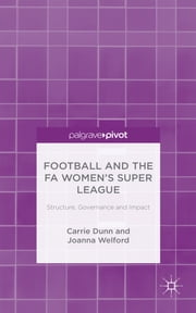 Football and the FA Women's Super League - Structure, Governance and Impact ebook by Dr Carrie Dunn,Dr Joanna Welford