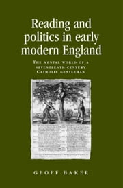 Reading and Politics in Early Modern England: The Mental World of a Seventeenth-century Catholic Gentleman ebook by Geoff Baker,Geoff Baker