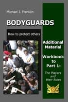 Bodyguards: How to protect others -The Players and their roles - Workbook and additional material ebook by Michael J. Franklin