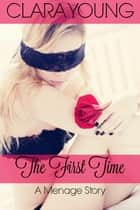 The First Time: A Menage Story ebook by Clara Young