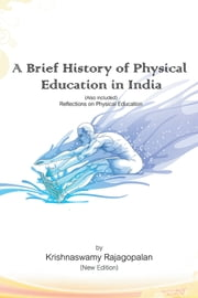 A Brief History of Physical Education in India (New Edition) - Reflections on Physical Education ebook by Krishnaswamy Rajagopalan