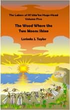 The Labors of Ki'shto'ba Huge-Head: Volume Five: The Wood Where the Two Moons Shine ebook by Lorinda J Taylor