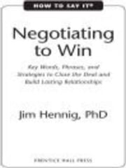 How to Say It: Negotiating to Win - Key Words, Phrases, and Strategies to Close the Deal and Build Lasting Relations hips ebook by Jim Hennig, Ph.D.
