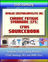 21st Century Myalgic Encephalomyelitis (ME) / Chronic Fatigue Syndrome (CFS) / CFIDS Sourcebook: Symptoms, Tests, Coping, Research, CFSAC Meetings, MLV and XMRV Virus, Disability and Social Security ebook by Progressive Management