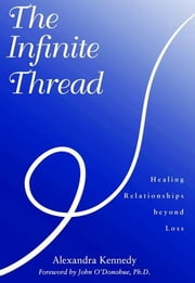 The Infinite Thread : Healing Relationships Beyond Loss ebook by Alexandra Kennedy