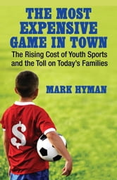 The Most Expensive Game in Town - The Rising Cost of Youth Sports and the Toll on Today's Families ebook by Mark Hyman