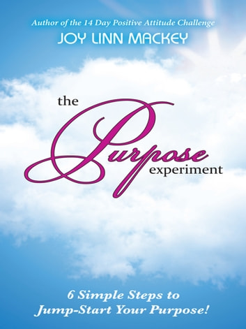 The Purpose Experiment - 6 Simple Steps to Jumpstart Your Purpose ebook by Joy Linn Mackey