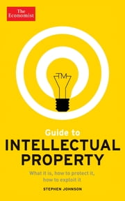 Guide to Intellectual Property - What it is, how to protect it, how to exploit it ebook by The Economist,Stephen Johnson