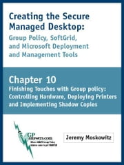 Creating the Secure Managed Desktop: Chapter 10: Finishing Touches with Group Policy: Controlling Hardware, Deploying Printers and Implementing Shadow ebook by Moskowitz, Jeremy A