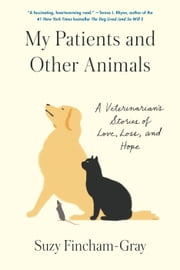 My Patients and Other Animals - A Veterinarian's Stories of Love, Loss, and Hope ebook by Suzy Fincham-Gray