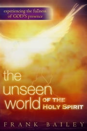 The Unseen World of the Holy Spirit: Experiencing the Fullness of God's Presence ebook by Frank Bailey