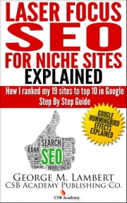 Laser Focus SEO For Niche Sites Explained!: How I Ranked my 19 sites to top 10 in Google Step by Step Guide ebook by CSBA Publishing
