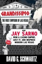 Grandissimo: The First Emperor of Las Vegas - How Jay Sarno Won a Casino Empire, Lost It, and Inspired Modern Las Vegas ebook by David G. Schwartz