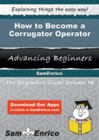 How to Become a Corrugator Operator ebook by Corrine Littleton