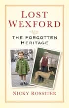 Lost Wexford - The Forgotten Heritage ebook by Nicky Rossiter