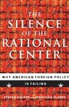 The Silence of the Rational Center ebook by Stefan Halper,Jonathan Clarke