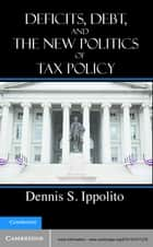 Deficits, Debt, and the New Politics of Tax Policy ebook by Professor Dennis S. Ippolito