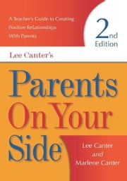 Parents On Your Side - A Teacher's Guide to Creating Positive Relationships With Parents Second Edition ebook by Lee Canter