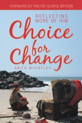 Choice for Change - Reflecting More of Him ebook by Anita Wheatley