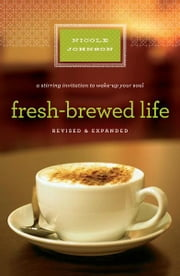 Fresh-Brewed Life Revised and Updated - A Stirring Invitation to Wake Up Your Soul ebook by Nicole Johnson