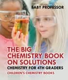 The Big Chemistry Book on Solutions - Chemistry for 4th Graders | Children's Chemistry Books ebook by Baby Professor