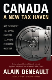 Canada: A New Tax Haven - How the Country That Shaped Caribbean Tax Havens Is Becoming One Itself ebook by Alain Deneault,Catherine Browne