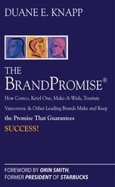 The Brand Promise: How Ketel One, Costco, Make-A-Wish, Tourism Vancouver, and Other Leading Brands Make and Keep the Promise That Guarantees Success: ebook by Knapp, Duane