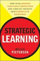 Strategic Learning - How to Be Smarter Than Your Competition and Turn Key Insights into Competitive Advantage ebook by Willie Pietersen