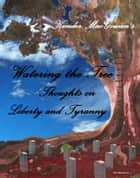 Watering the Tree, Thoughts on Liberty and Tyranny ebook by Kender MacGowan