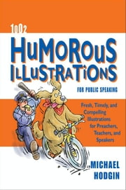 1002 Humorous Illustrations for Public Speaking - Fresh, Timely, Compelling Illustrations for Preachers, Teachers, and Speakers ebook by Michael Hodgin