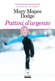 Pattini d'argento - Ediz. integrale eBook by Mary Mapes Dodge