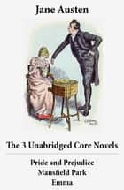 The 3 Unabridged Core Novels: Pride and Prejudice + Mansfield Park + Emma ebook by Jane Austen