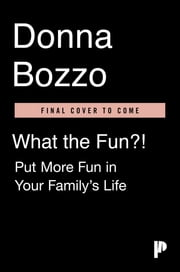 What the Fun?! - Put More Fun in Your Family's Life ebook by Donna Bozzo