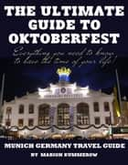 The Ultimate Guide to Oktoberfest - Munich Germany Travel Guide ebook by Marion Kummerow