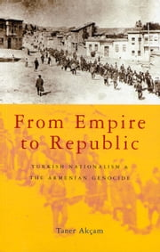 From Empire to Republic - Turkish Nationalism and the Armenian Genocide ebook by Akçam, Taner