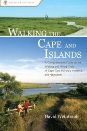 Walking the Cape and Islands - A Comprehensive Guide to the Walking and Hiking Trails of Cape Cod, Martha's Vineyard, and Nantucket ebook by David Weintraub