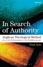In Search of Authority - Anglican Theological Method from the Reformation to the Enlightenment ebook by The Rev. Dr Paul Avis