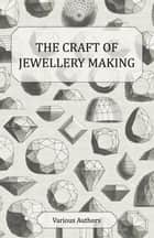 The Craft of Jewellery Making - A Collection of Historical Articles on Tools, Gemstone Cutting, Mounting and Other Aspects of Jewellery Making ebook by Various