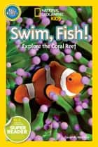 National Geographic Readers: Swim Fish! - Explore the Coral Reef ebook by Susan B. Neuman