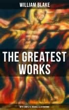 The Greatest Works of William Blake (With Complete Original Illustrations) - Including The Marriage of Heaven and Hell, Jerusalem, Songs of Innocence and Experience, The Book of Urizen, America a Prophecy, Europe a Prophecy & more ebook by William Blake