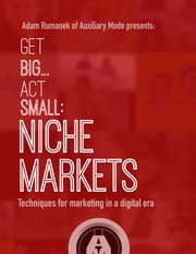 Get Big...Act Small: Niche Markets - Techniques for Marketing in a Digital Era ebook by Adam Rumanek