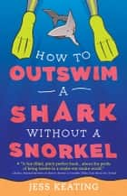 How to Outswim a Shark Without a Snorkel ebook by Jess Keating