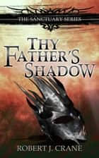 Thy Father's Shadow - The Sanctuary Series, Volume 4.5 ebook by Robert J. Crane