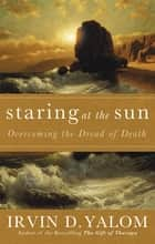 Staring At The Sun - Being at peace with your own mortality eBook by Irvin Yalom