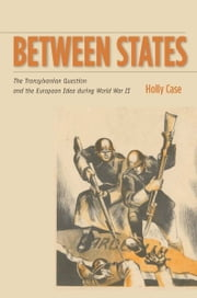 Between States - The Transylvanian Question and the European Idea during World War II ebook by Holly Case